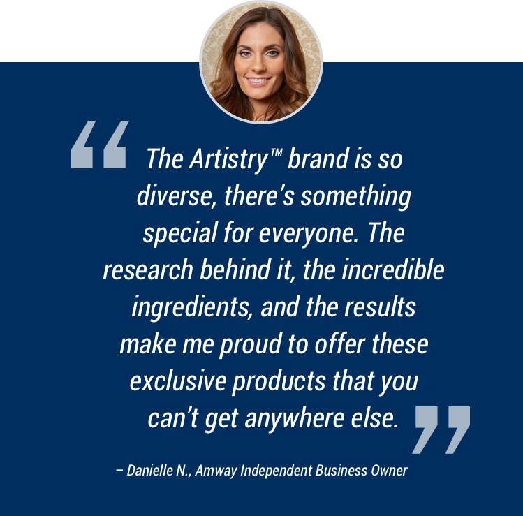 The Artistry™ brand is so diverse, there's something special for everyone. The research behind it, the incredible ingredients, and the results make me proud to offer these exclusive products that you can't get anywhere else