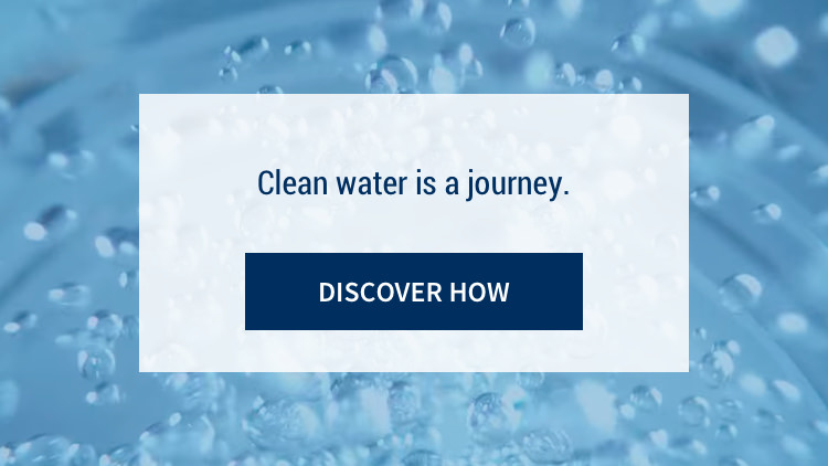 Clean water is a journey. Discover How.