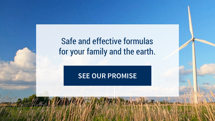Safe and effective formulas for your family and the earth: See our promise.
