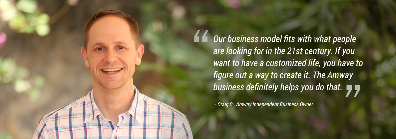"""Our business model fits with what people are looking for in the 21st century. If you want to have a customized life, you have to figure out a way to create it. The Amway business definitely helps you do that."""